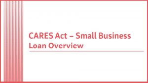 CARES Act: Small Business Loan Overview1